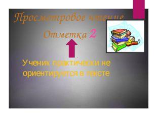 Просмотровое чтение Отметка 2 Ученик практически не ориентируется в тексте