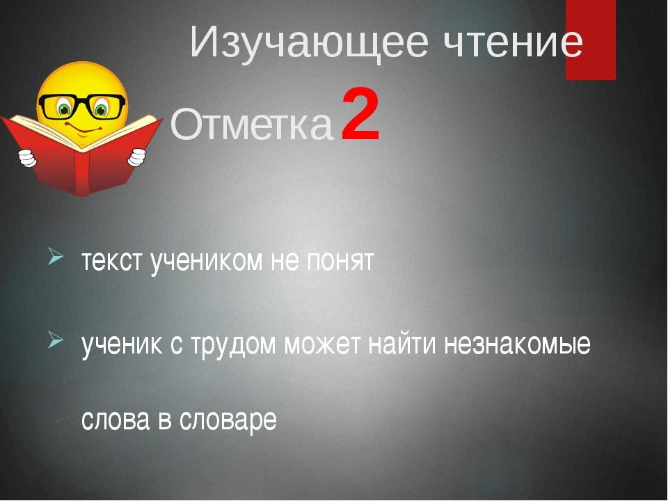 Изучающее чтение Отметка 2 текст учеником не понят ученик с трудом может най...