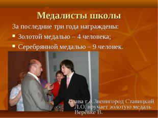 Медалисты школы За последние три года награждены: Золотой медалью – 4 человек
