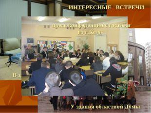 ИНТЕРЕСНЫЕ ВСТРЕЧИ У здания областной Думы В зале заседаний пресс конференция