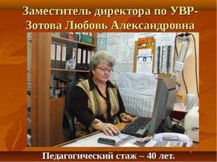 Заместитель директора по УВР-Зотова Любовь Александровна Педагогический стаж