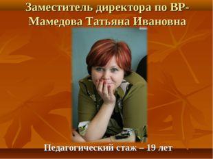Заместитель директора по ВР- Мамедова Татьяна Ивановна Педагогический стаж –