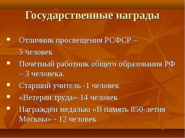 Государственные награды Отличник просвещения РСФСР – 5 человек Почётный работ...