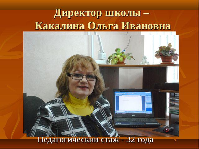 Директор школы – Какалина Ольга Ивановна Педагогический стаж - 32 года