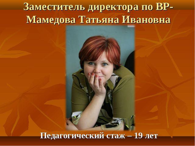 Заместитель директора по ВР- Мамедова Татьяна Ивановна Педагогический стаж –...