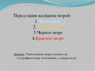 Перед вами названия морей: Белое море Желтое море Черное море Красное море За