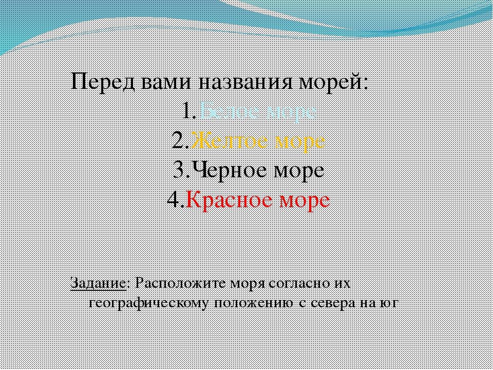 Перед вами названия морей: Белое море Желтое море Черное море Красное море За...