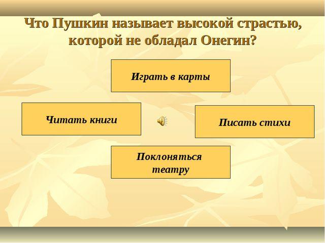 Что Пушкин называет высокой страстью, которой не обладал Онегин? Писать стихи...