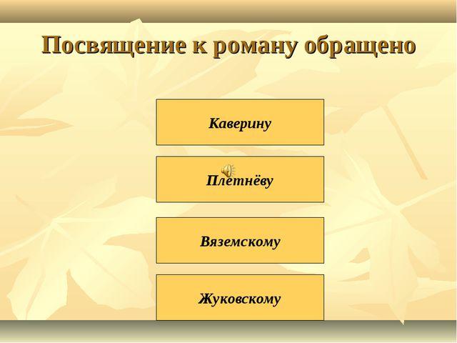 Посвящение к роману обращено Плетнёву Вяземскому Жуковскому Каверину