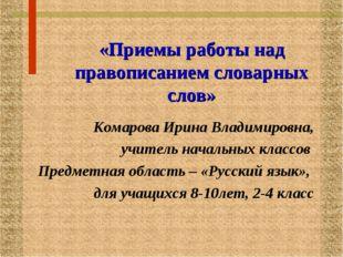 «Приемы работы над правописанием словарных слов» Комарова Ирина Владимировна