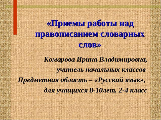 «Приемы работы над правописанием словарных слов» Комарова Ирина Владимировна...