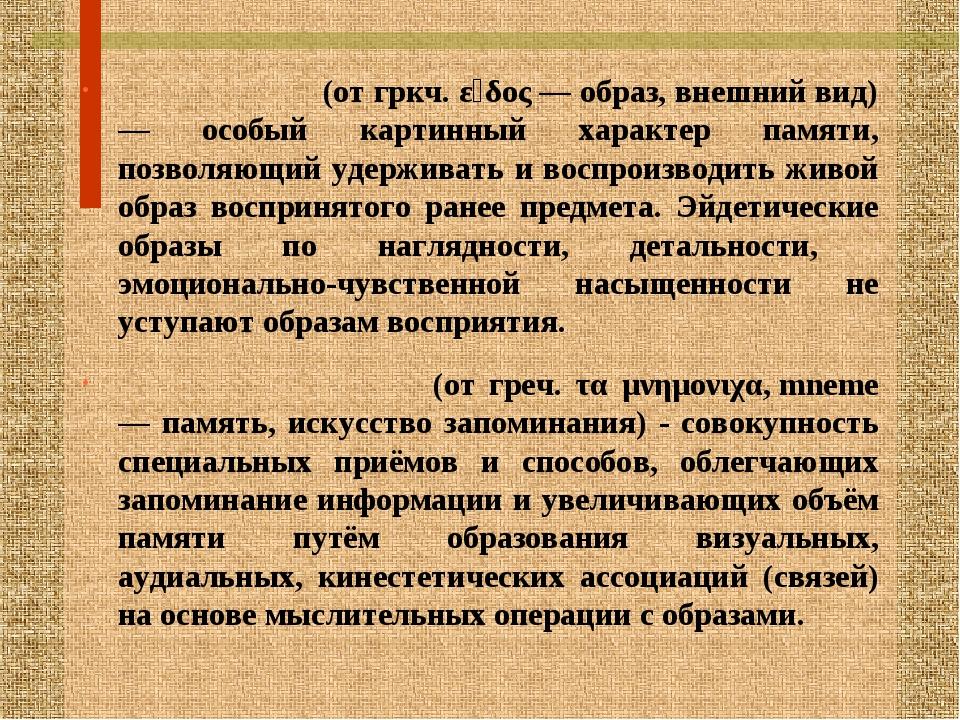 ЭЙДЕТИ́ЗМ (от гркч. εἶδος — образ, внешний вид) — особый картинный характер п...
