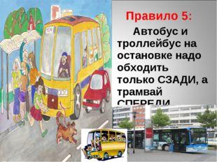 Правило 5: Автобус и троллейбус на остановке надо обходить только СЗАДИ, а т