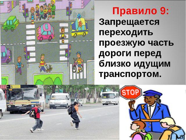 Правило 9: Запрещается переходить проезжую часть дороги перед близко идущим...