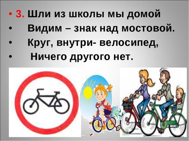 3. Шли из школы мы домой Видим – знак над мостовой. Круг, внутри- велосипед,...