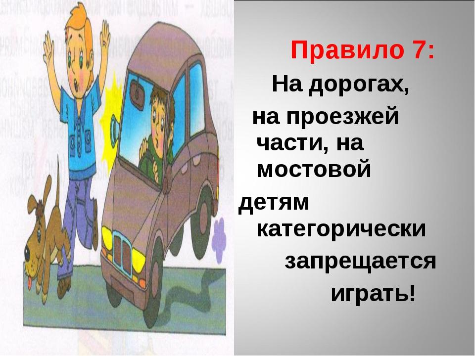 Правило 7: На дорогах, на проезжей части, на мостовой детям категорически за...