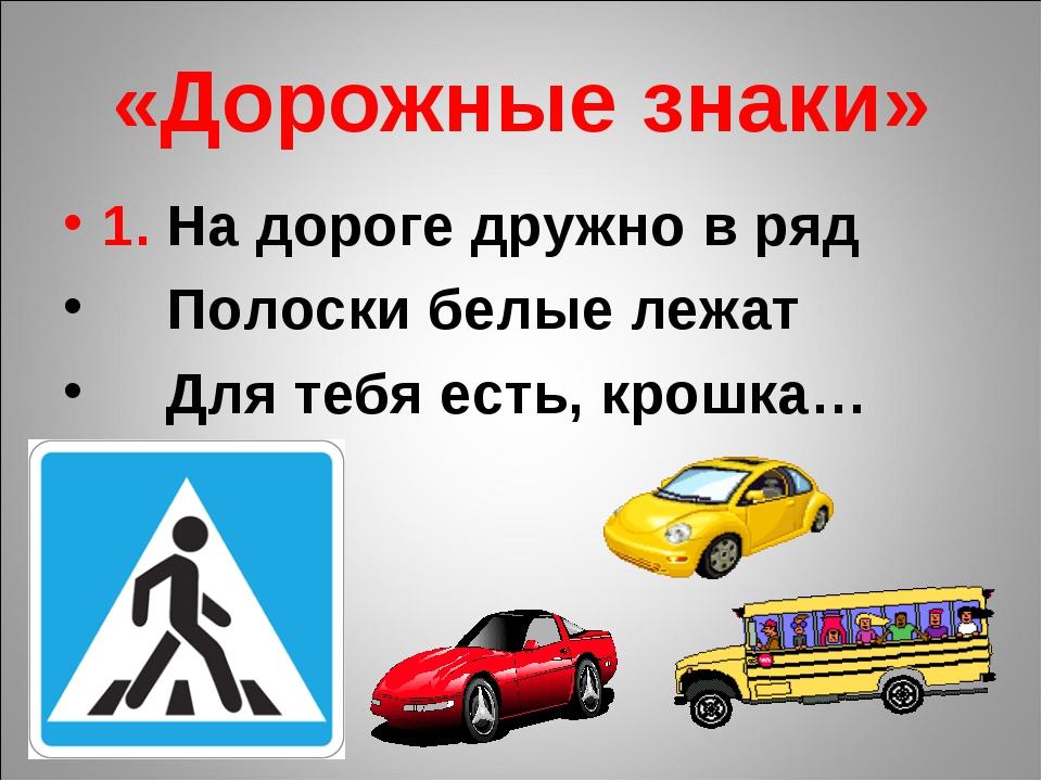 «Дорожные знаки» 1. На дороге дружно в ряд Полоски белые лежат Для тебя есть,...