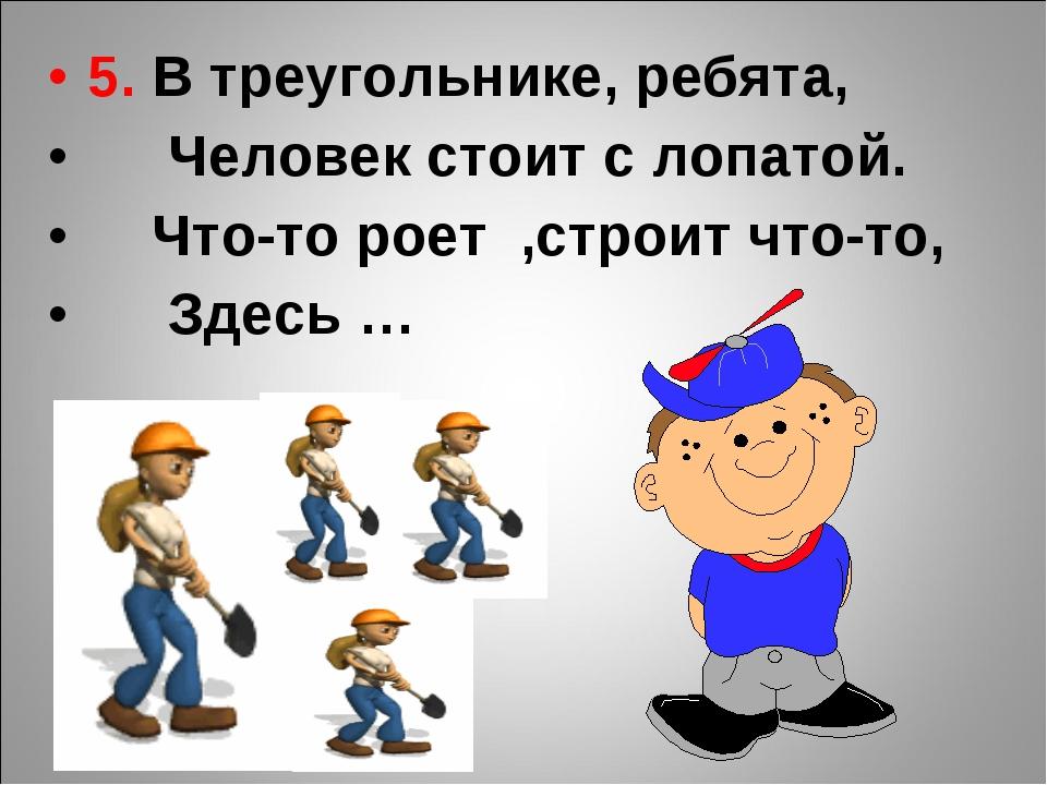 5. В треугольнике, ребята, Человек стоит с лопатой. Что-то роет ,строит что-т...