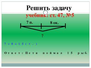 Решить задачу учебник: ст. 47, №5 7 п. 8 ок. ? 7 + 8 = 1 5 ( р . ) О т в е т