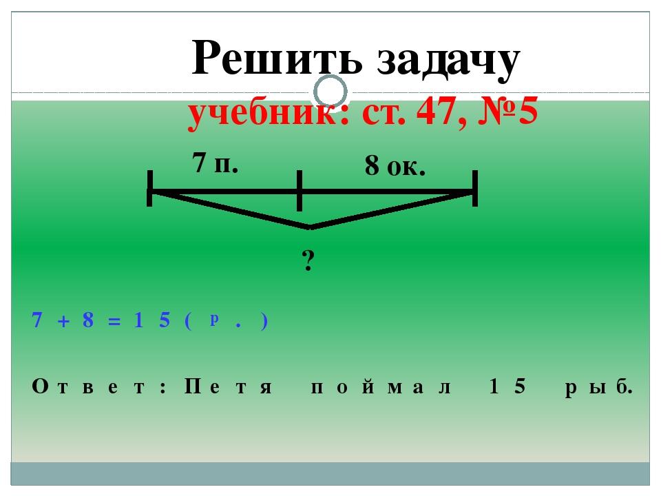 Решить задачу учебник: ст. 47, №5 7 п. 8 ок. ? 7 + 8 = 1 5 ( р . ) О т в е т...