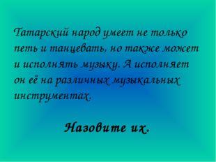 Татарский народ умеет не только петь и танцевать, но также может и исполнять