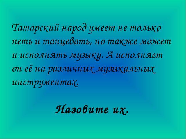 Татарский народ умеет не только петь и танцевать, но также может и исполнять...
