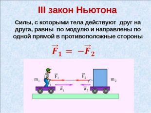 III закон Ньютона Силы, с которыми тела действуют друг на друга, равны по мод