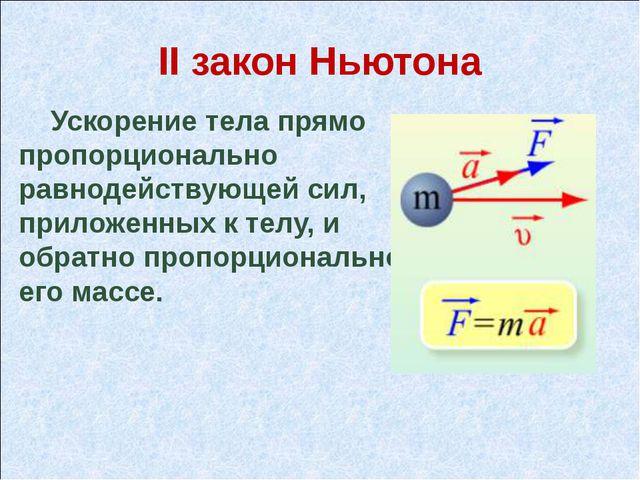 II закон Ньютона Ускорение тела прямо пропорционально равнодействующей сил, п...