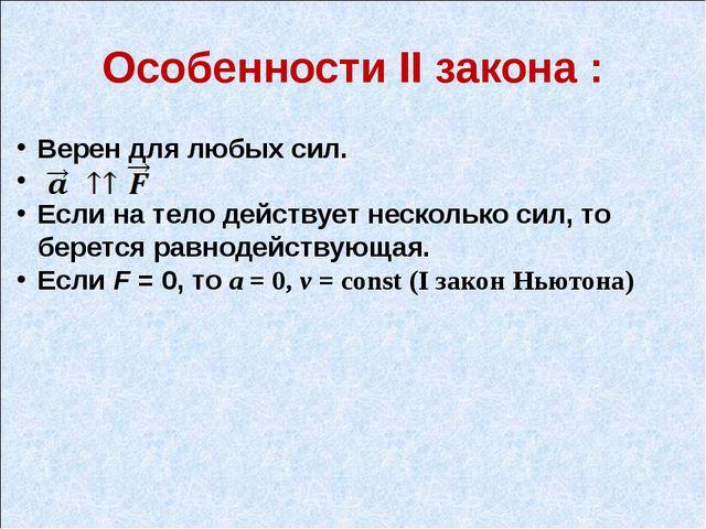 Особенности II закона : Верен для любых сил. Если на тело действует несколько...