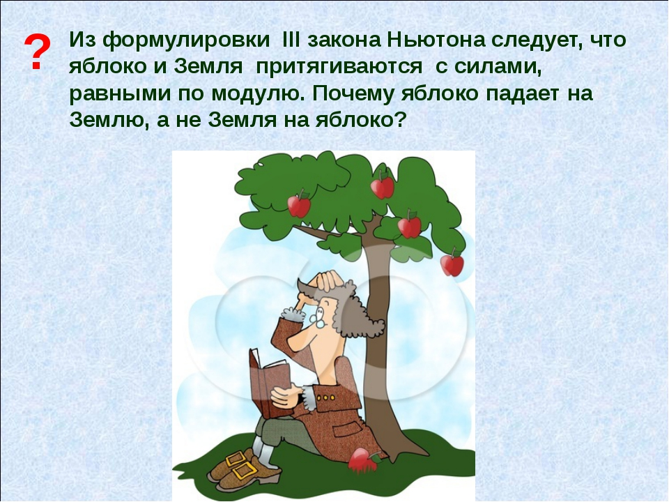 Из формулировки III закона Ньютона следует, что яблоко и Земля притягиваются...