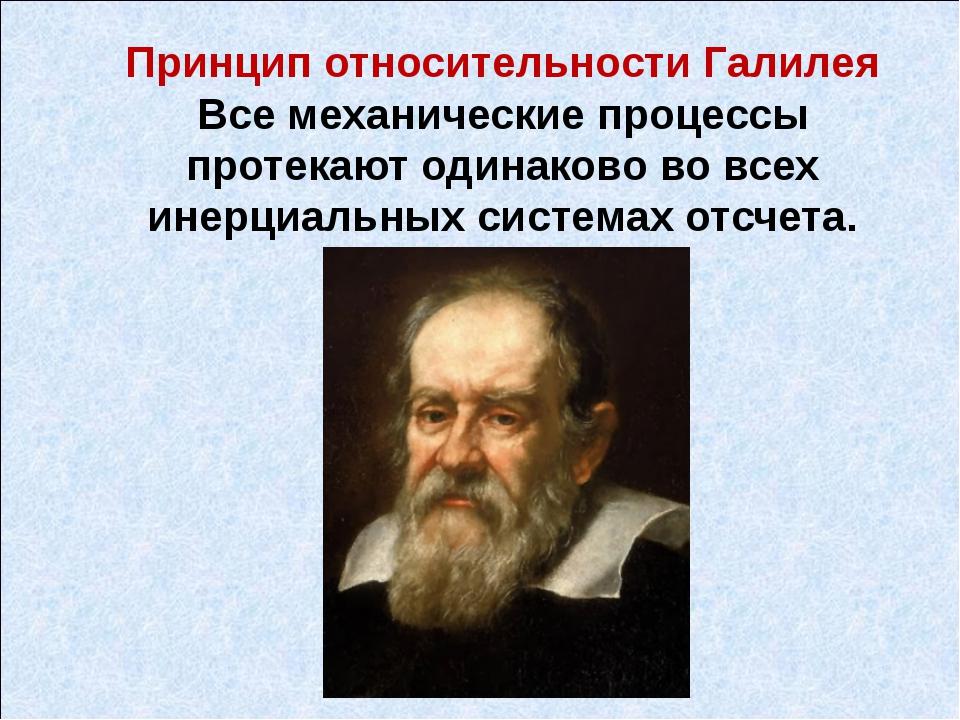 Принцип относительности Галилея Все механические процессы протекают одинаково...