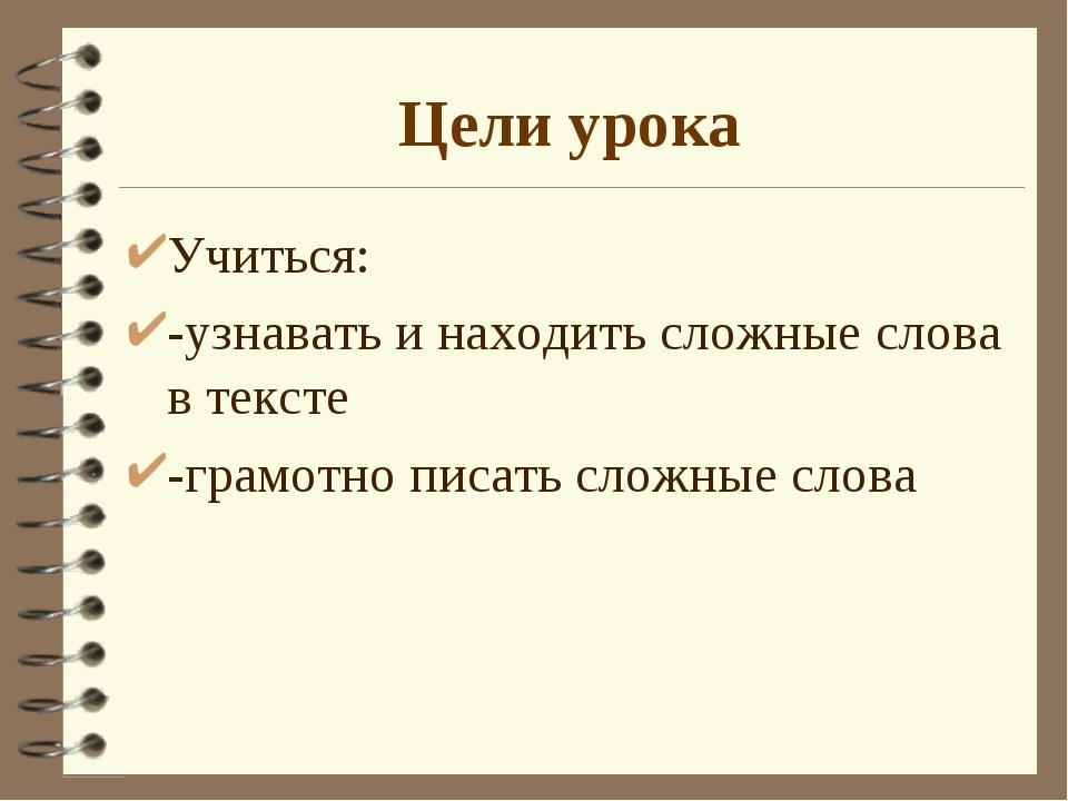 Цели урока Учиться: -узнавать и находить сложные слова в тексте -грамотно пис...