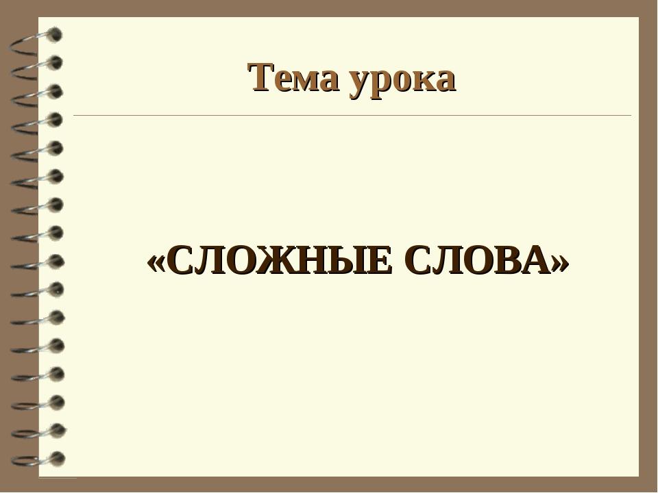 Тема урока «СЛОЖНЫЕ СЛОВА»