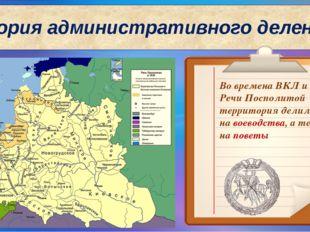 История административного деления Во времена ВКЛ и Речи Посполитой территория