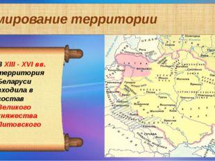Формирование территории В ХIII - XVI вв. территория Беларуси входила в состав