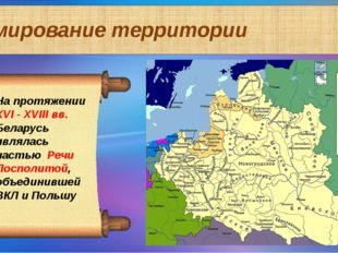 Формирование территории На протяжении ХVI - XVIII вв. Беларусь являлась часть