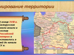 Формирование территории В конце XVIII в. Белорусские земли вошли в состав Рос