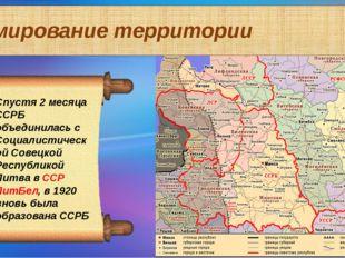 Формирование территории Спустя 2 месяца ССРБ объединилась с Социалистической