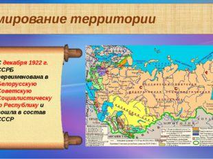 Формирование территории С декабря 1922 г. ССРБ переименована в Белорусскую Со