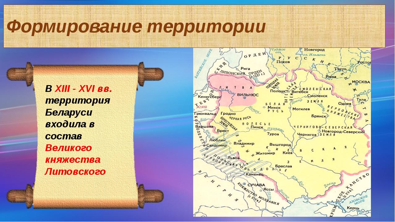 Формирование территории В ХIII - XVI вв. территория Беларуси входила в состав...