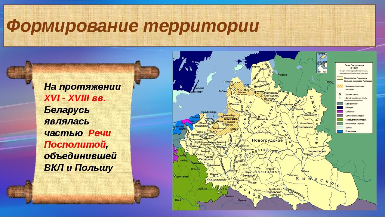Формирование территории На протяжении ХVI - XVIII вв. Беларусь являлась часть...