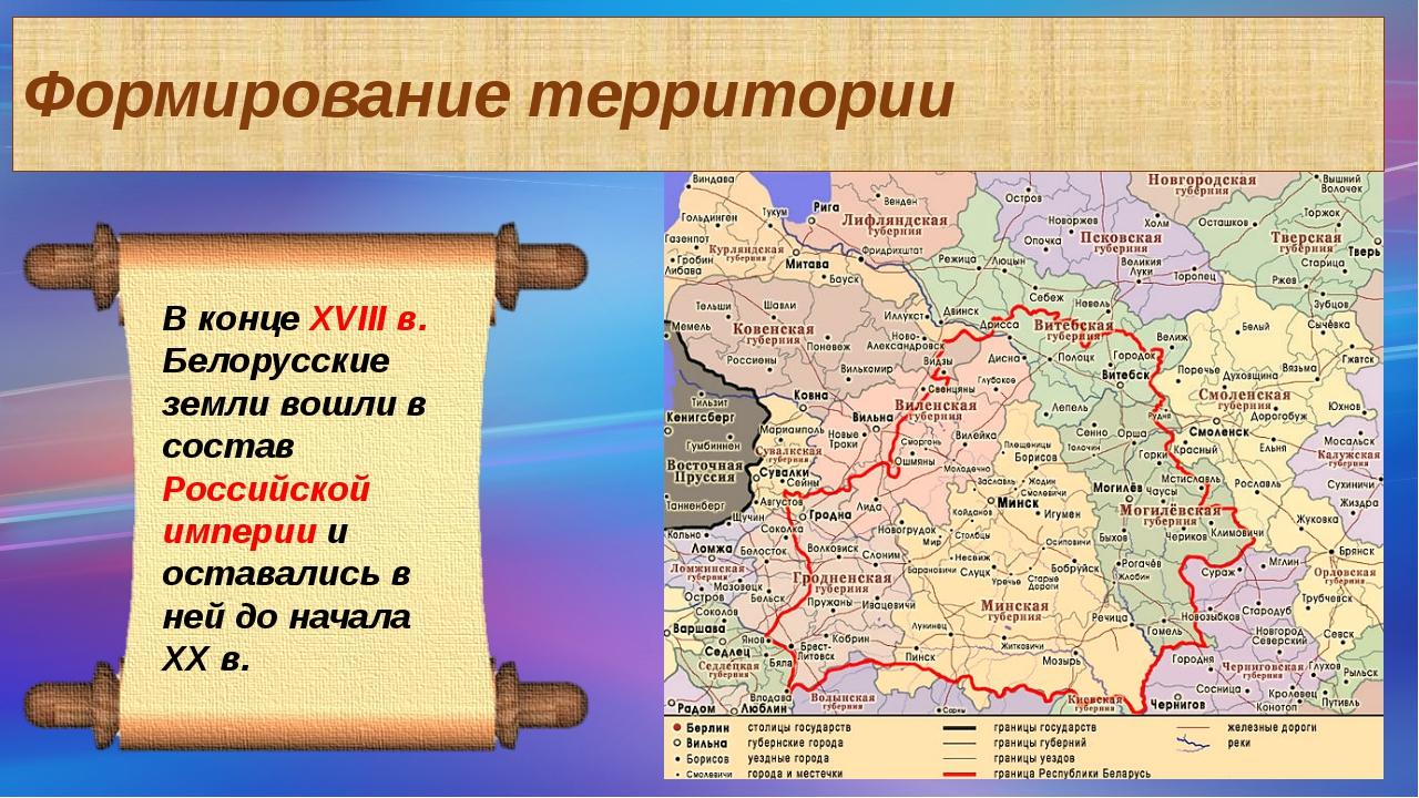 Формирование территории В конце XVIII в. Белорусские земли вошли в состав Рос...