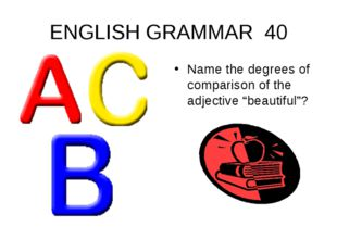 "ENGLISH GRAMMAR 40 Name the degrees of comparison of the adjective ""beautiful""?"