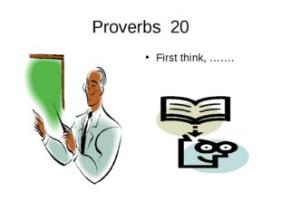 Proverbs 20 First think, …….