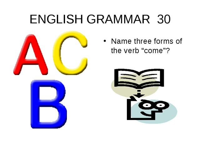 "ENGLISH GRAMMAR 30 Name three forms of the verb ""come""?"