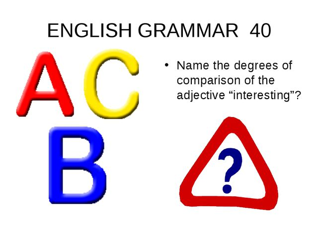 "ENGLISH GRAMMAR 40 Name the degrees of comparison of the adjective ""interesti..."