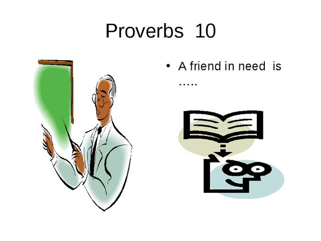 Proverbs 10 A friend in need is …..