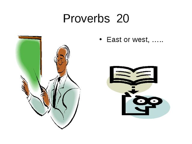 Proverbs 20 East or west, …..