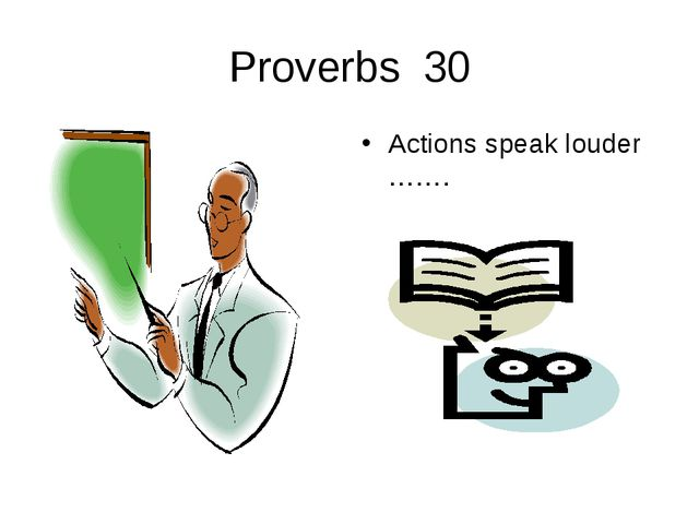 Proverbs 30 Actions speak louder …….