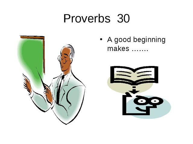 Proverbs 30 A good beginning makes …….